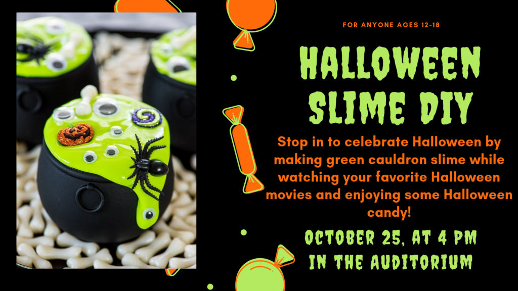 Halloween Slime DIY: Stop in to celebrate Halloween by making green cauldron slime while watching your favorite Halloween movies and enjoying some Halloween candy! October 25, at 4 PM In the Auditorium. For anyone Ages 12-18.