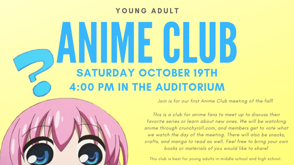 Anime Club: Join is for our first Anime Club meeting of the fall!   This is a club for anime fans to meet up to discuss their favorite series or learn about new ones. We will be watching anime through crunchyroll.com, and members get to vote what we watch the day of the meeting. There will also be snacks, crafts, and manga to read as well. Feel free to bring your own books or materials of you would like to share! Saturday October 19th 4:00 PM in the auditorium. This club is best for young adults in middle school and high school.