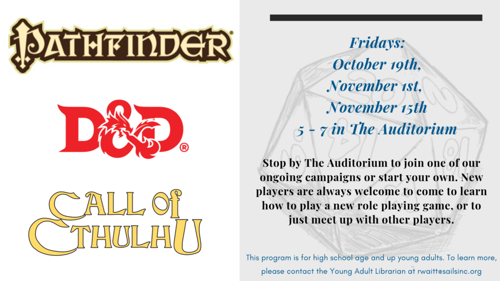 Stop by The Auditorium to join one of our ongoing campaigns or start your own. New players are always welcome to come to learn how to play a new role playing game, or to just meet up with other players. Fridays:  October 19th,  November 1st,  November 15th 5 - 7 in The Auditorium. This program is for high school age and up young adults. To learn more, please contact the Young Adult Librarian at rwaitt@sailsinc.org