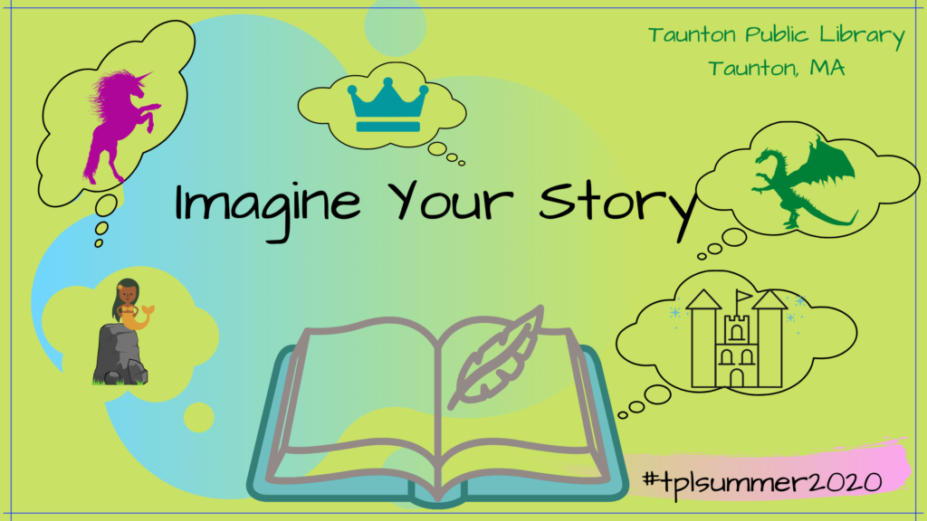 green background with images of a unicorn, dragon, castle, mermaid and crown in through bubbles, open book. Text says Imagine Your Story, Taunton Public Library, Taunton, MA. #tplsummer2020