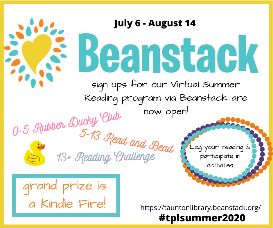 Image says: Sign up for our virtual reading program via Beanstack are now open. Visit tauntonlibrary.beanstack.org to sign up. There are categories for ages 0-5, 5-13, 13+. Log your reading and participate in activities. Grand prize is a kindle fire!