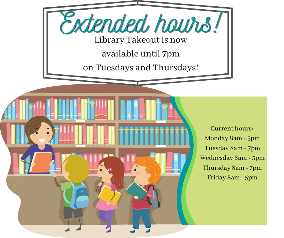 Image of children checking out books. Text says: Extended hours! Library takeout is now available until 7pm on Tuesdays and Thursdays! Our current hours are:  Monday 8am - 5pm Tuesday 8am - 7pm Wednesday 8am - 5pm Thursday 8am - 7pm Friday 8am - 5pm