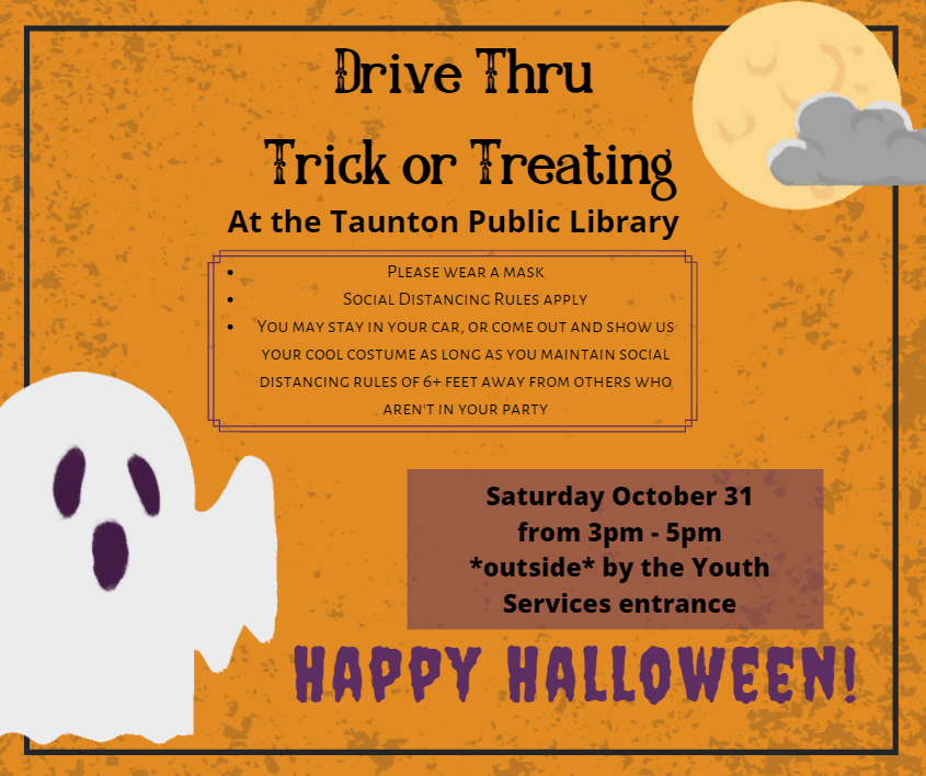 orange background with moon and cloud in top right, bottom left has image of a ghost. Text as follows: Drive thru trick or treating at the Taunton Public Library. Please wear a mask, social distancing rules apply, you may sit in your car, or come out and show us your costume as long as you maintain social distancing rules of 6+ feet away from others who are not in your party. Saturday October 31 from 3pm to 5 pm, outside by the Youth Services entrance.