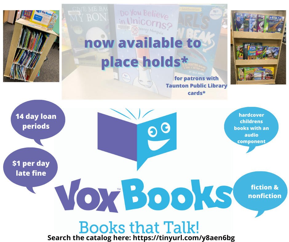 "Image of several books, text across the screen reads ""Now Available to place holds for patrons with Taunton Public Library cards"". VOX Books logo beneath in purple and blue. Text reads ""Vox Books, Books that talk!"" Speech bubbles read ""14 day loan periods, $1 per day late fine, hardcover childrens books with an audio component, fiction and nonfiction"". Click on the image to go to the catalog."