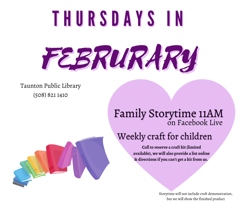 Thursdays in February. Family storytime 11AM on Facebook live!  Weekly craft for children. Call you reserve a craft kid (limited available), we will also provide a list online & directions if you can't get a kit from us. Crafts will not be demonstrated during storytime, but we will show the finished product. 508 821 1410.