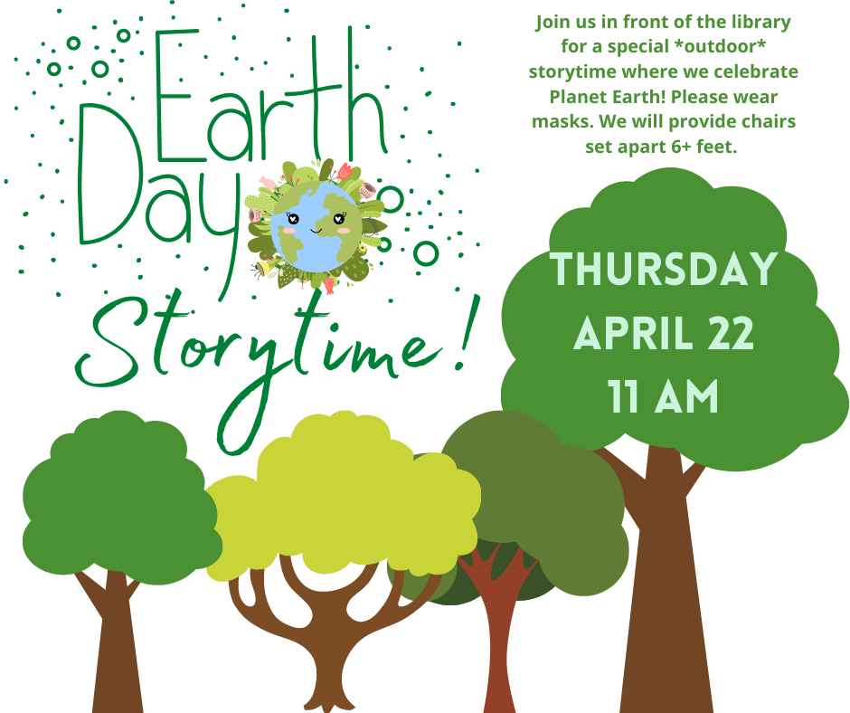 Image of green trees against white background. Text says: Earth Day Storytime! Thursday April 22, 11am. Join us in front of the library for a special *outdoor* storytime where we celebrate Planet Earth! Please wear masks. We will provide chairs set apart 6+ feet.