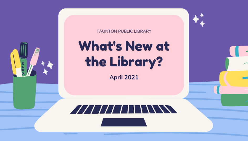 Purple background with desk, open laptop on desk. Laptop reads: Taunton Public Library. What's new at the library? April 2021